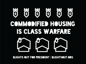 """The Blights Out for President election sign that reads """"Commodified Housing is Class Warfare."""""""